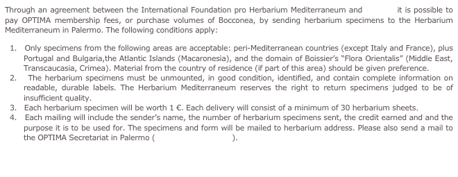 Through an agreement between the International Foundation pro Herbarium Mediterraneum and OPTIMA it is possible to pay OPTIMA membership fees, or purchase volumes of Bocconea, by sending herbarium specimens to the Herbarium Mediterraneum in Palermo. The following conditions apply: